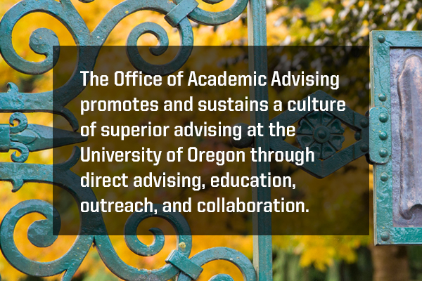 The Office of Academic Advising promotes and sustains a culture of superior advising at the University of Oregon through direct advising, education, outreach, and collaboration.